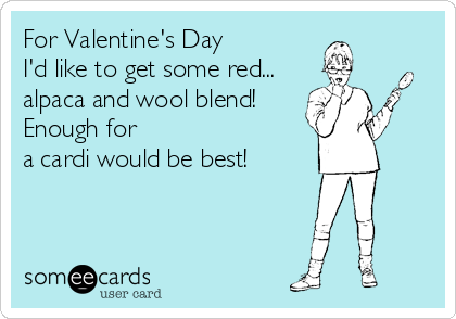 For Valentine's Day I'd like to get some red... alpaca and wool blend! Enough for a cardi would be best!