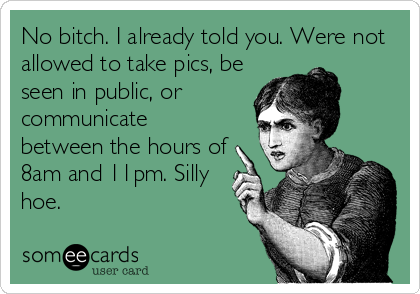 No bitch. I already told you. Were not allowed to take pics, be seen in public, or communicate between the hours of 8am and 11pm. Silly hoe.