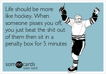 Life should be more like hockey. When someone pisses you off, you just beat the shit out of them then sit in a penalty box for 5 minutes