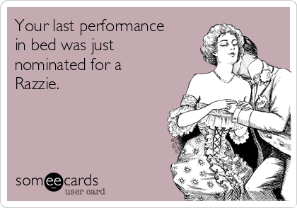 Your last performance in bed was just nominated for a Razzie.