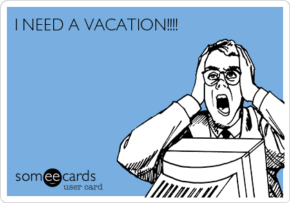 I NEED A VACATION!!!!