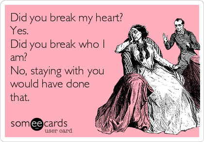 Did you break my heart? Yes. Did you break who I am?  No, staying with you would have done that.