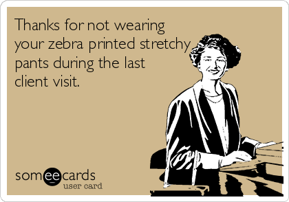 Thanks for not wearing your zebra printed stretchy pants during the last client visit.