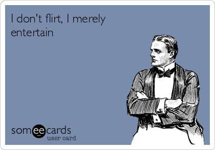 I don't flirt, I merely entertain