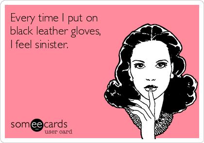 Every time I put on  black leather gloves,  I feel sinister.