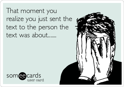 That moment you realize you just sent the text to the person the text was about.......