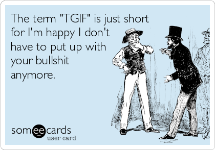 "The term ""TGIF"" is just short for I'm happy I don't have to put up with your bullshit anymore."