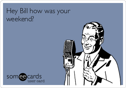 Hey Bill how was your weekend?