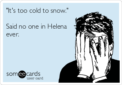 """""""It's too cold to snow.""""  Said no one in Helena ever."""
