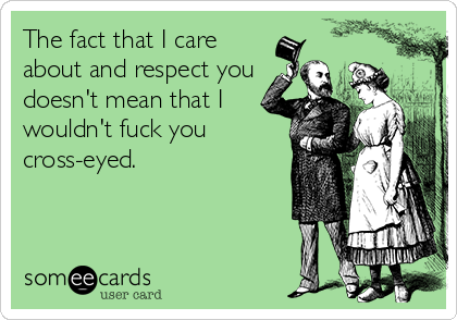 The fact that I care about and respect you doesn't mean that I wouldn't fuck you cross-eyed.