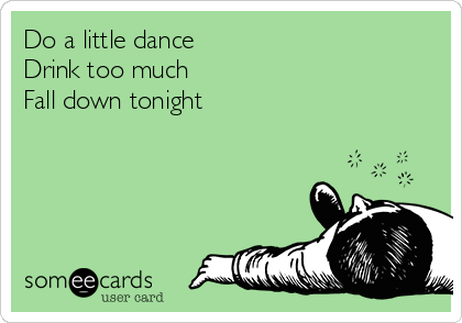 Do a little dance Drink too much Fall down tonight
