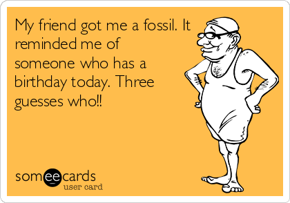 who has a birthday today My friend got me a fossil. It reminded me of someone who has a  who has a birthday today