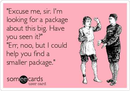 """""""Excuse me, sir. I'm looking for a package about this big. Have you seen it?"""" """"Err, noo, but I could help you find a smaller package."""""""