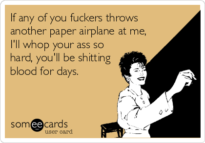 If any of you fuckers throws another paper airplane at me, I'll whop your ass so hard, you'll be shitting blood for days.