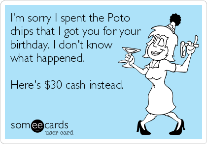 I'm sorry I spent the Poto chips that I got you for your birthday. I don't know what happened.  Here's $30 cash instead.