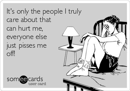 It's only the people I truly care about that can hurt me,  everyone else just pisses me off!