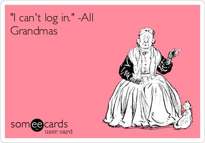 """I can't log in."" -All Grandmas"