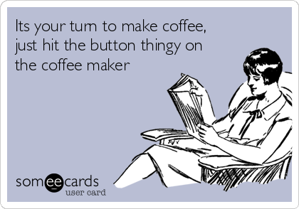 Its your turn to make coffee, just hit the button thingy on the coffee maker