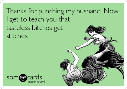 Thanks for punching my husband. Now I get to teach you that tasteless bitches get stitches.