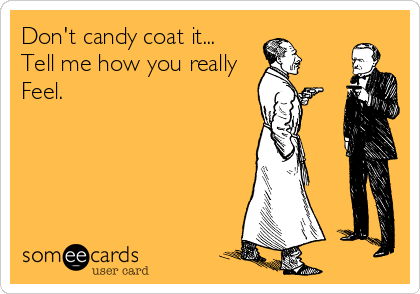 Don't candy coat it... Tell me how you really  Feel.