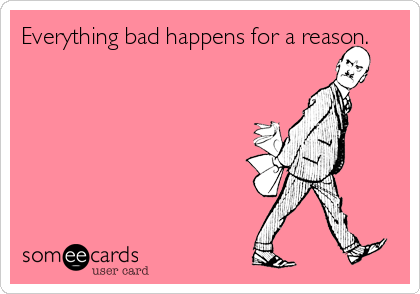 Everything bad happens for a reason.