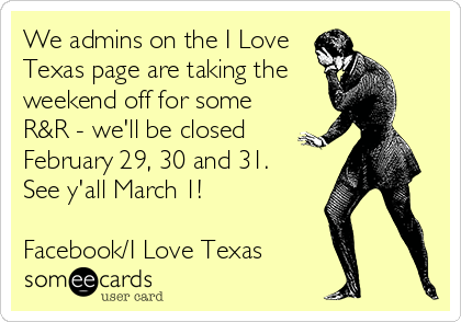 We admins on the I Love Texas page are taking the weekend off for some R&R - we'll be closed February 29, 30 and 31.  See y'all March 1!  Facebook/I Love Texas