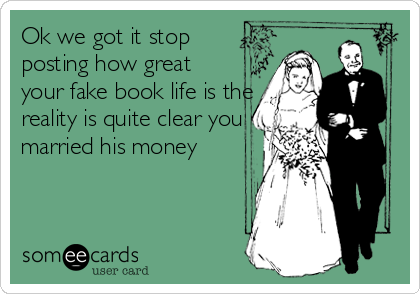 Ok we got it stop posting how great your fake book life is the reality is quite clear you married his money