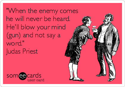 """When the enemy comes he will never be heard. He'll blow your mind (gun) and not say a word."" Judas Priest"