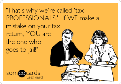 """That's why we're called 'tax PROFESSIONALS.'  If WE make a mistake on your tax return, YOU are the one who goes to jail!"""