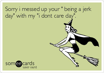 """Sorry i messed up your """" being a jerk day"""" with my """"i dont care day""""."""