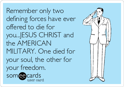 Remember only two defining forces have ever offered to die for you...JESUS CHRIST and the AMERICAN MILITARY. One died for your soul, the other for your freedom.