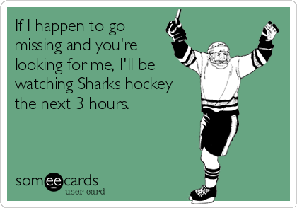 If I happen to go missing and you're  looking for me, I'll be watching Sharks hockey the next 3 hours.