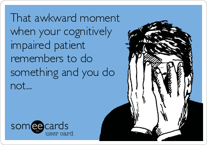 That awkward moment when your cognitively impaired patient remembers to do something and you do not...
