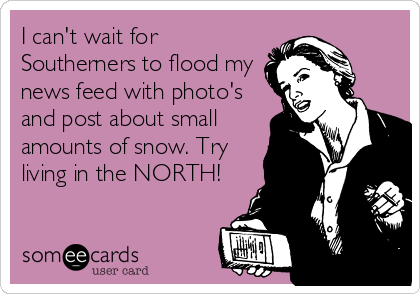 I can't wait for Southerners to flood my news feed with photo's and post about small amounts of snow. Try living in the NORTH!
