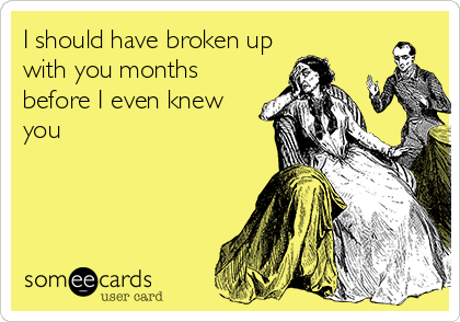 I should have broken up with you months before I even knew you