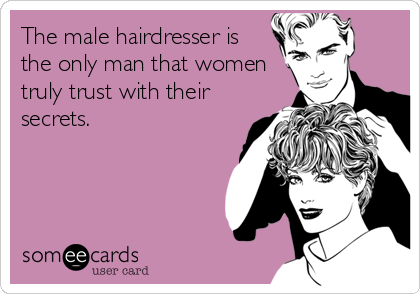 The male hairdresser is the only man that women truly trust with their secrets.