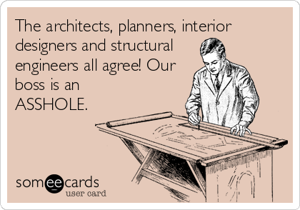 The architects, planners, interior designers and structural engineers all agree! Our boss is an ASSHOLE.