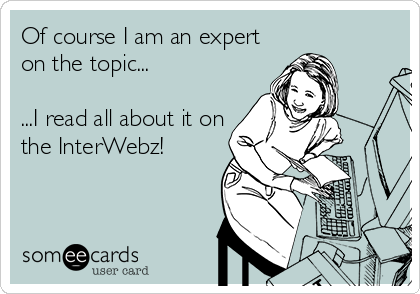 Of course I am an expert on the topic...  ...I read all about it on the InterWebz!