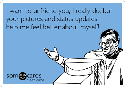 I want to unfriend you, I really do, but your pictures and status updates help me feel better about myself!