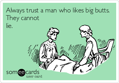 Always trust a man who likes big butts. They cannot lie.