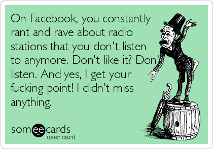 On Facebook, you constantly rant and rave about radio stations that you don't listen to anymore. Don't like it? Don't listen. And yes, I get your fucking point! I didn't miss anything.
