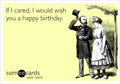 If I cared, I would wish you a happy birthday.