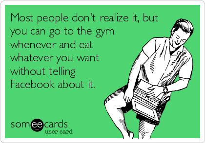 Most people don't realize it, but you can go to the gym whenever and eat whatever you want without telling Facebook about it.