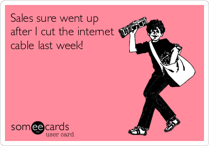 Sales sure went up after I cut the internet cable last week!