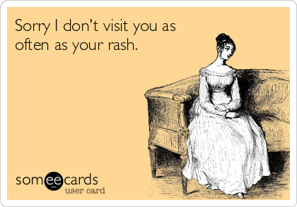 Sorry I don't visit you as often as your rash.
