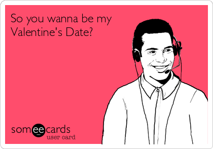 So you wanna be my Valentine's Date?