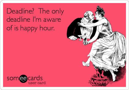 Deadline?  The only deadline I'm aware of is happy hour.