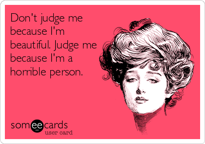 Don't judge me because I'm beautiful. Judge me because I'm a horrible person.