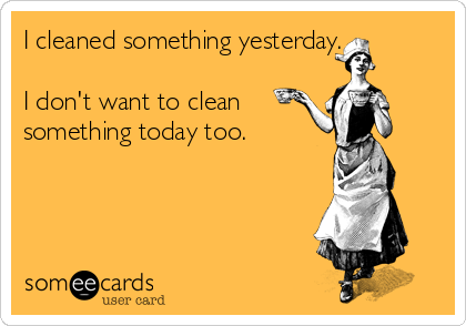 I cleaned something yesterday.  I don't want to clean something today too.