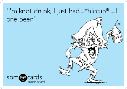 """I'm knot drunk, I just had....*hiccup*.....I one beer!"""
